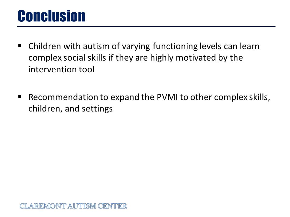 Conclusion Children with autism of varying functioning levels can learn complex social skills if they are highly motivated by the intervention tool Recommendation to expand the PVMI to other complex skills, children, and settings