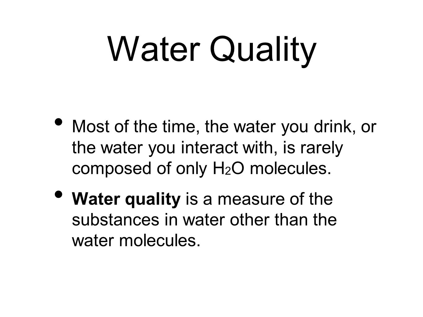 Water Quality Most of the time, the water you drink, or the water you interact with, is rarely composed of only H 2 O molecules.