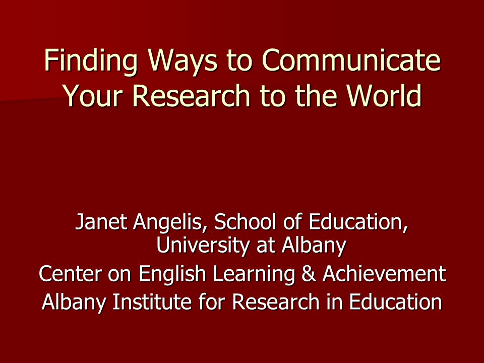 Finding Ways to Communicate Your Research to the World Janet Angelis, School of Education, University at Albany Center on English Learning & Achievement Albany Institute for Research in Education