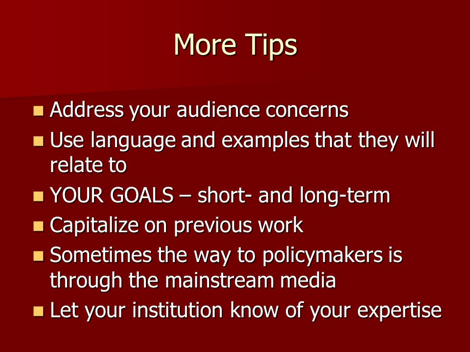 More Tips Address your audience concerns Address your audience concerns Use language and examples that they will relate to Use language and examples that they will relate to YOUR GOALS – short- and long-term YOUR GOALS – short- and long-term Capitalize on previous work Capitalize on previous work Sometimes the way to policymakers is through the mainstream media Sometimes the way to policymakers is through the mainstream media Let your institution know of your expertise Let your institution know of your expertise