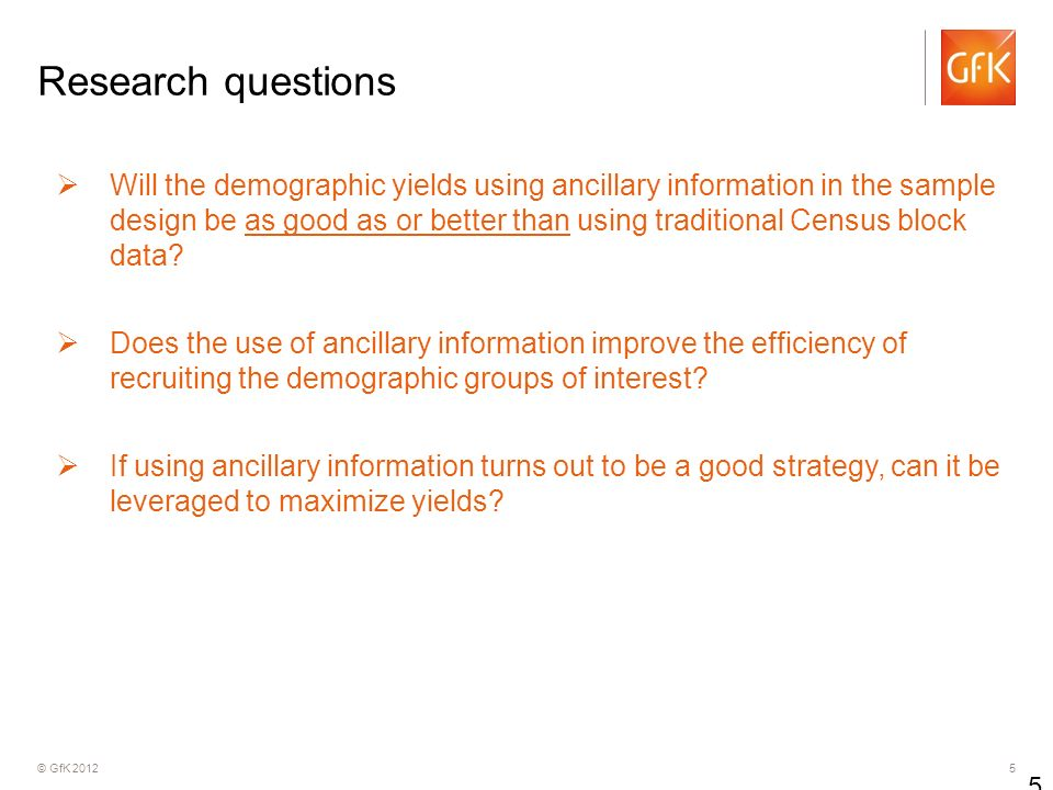 © GfK Research questions Will the demographic yields using ancillary information in the sample design be as good as or better than using traditional Census block data.