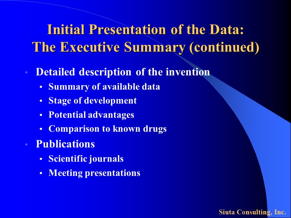 Initial Presentation of the Data: The Executive Summary (continued) Detailed description of the invention Summary of available data Stage of development Potential advantages Comparison to known drugs Publications Scientific journals Meeting presentations Siuta Consulting, Inc.