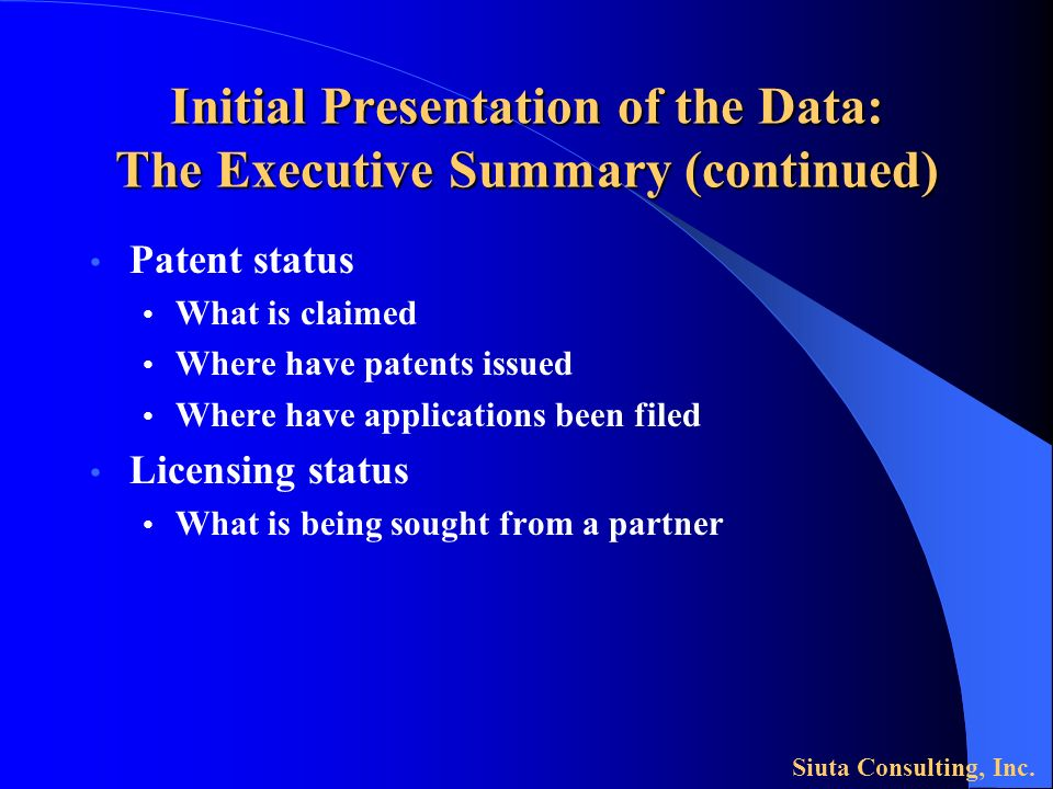 Initial Presentation of the Data: The Executive Summary (continued) Patent status What is claimed Where have patents issued Where have applications been filed Licensing status What is being sought from a partner Siuta Consulting, Inc.