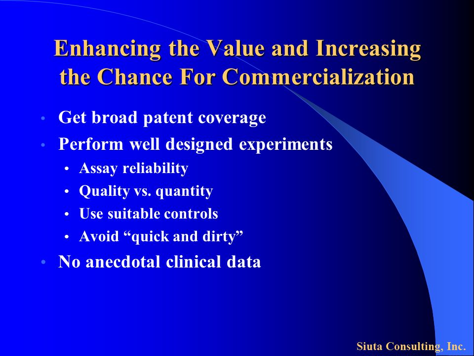 Enhancing the Value and Increasing the Chance For Commercialization Get broad patent coverage Perform well designed experiments Assay reliability Quality vs.