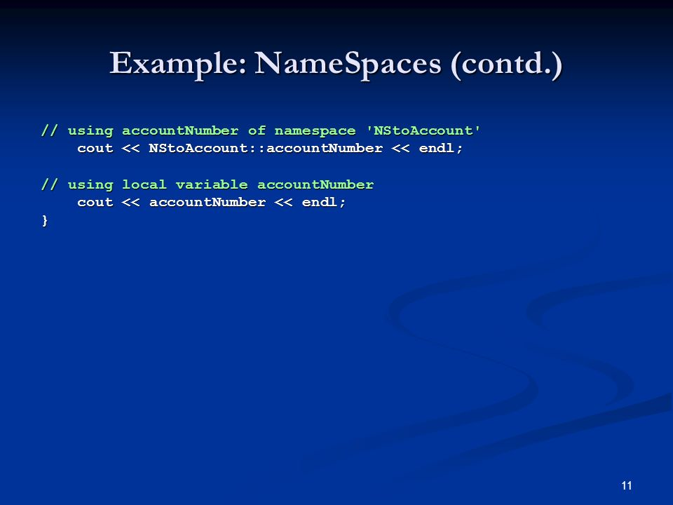 11 Example: NameSpaces (contd.) // using accountNumber of namespace NStoAccount cout << NStoAccount::accountNumber << endl; cout << NStoAccount::accountNumber << endl; // using local variable accountNumber cout << accountNumber << endl; cout << accountNumber << endl;}