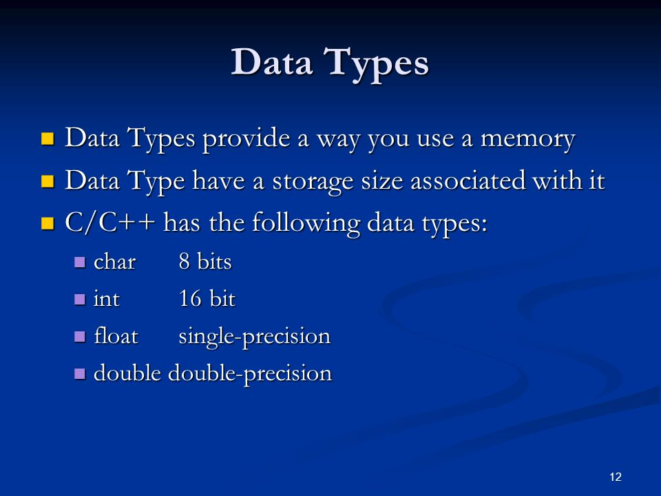 12 Data Types Data Types provide a way you use a memory Data Types provide a way you use a memory Data Type have a storage size associated with it Data Type have a storage size associated with it C/C++ has the following data types: C/C++ has the following data types: char 8 bits char 8 bits int 16 bit int 16 bit float single-precision float single-precision double double-precision double double-precision