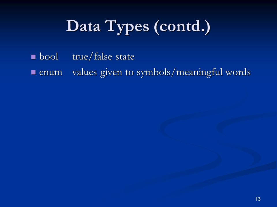 13 Data Types (contd.) booltrue/false state booltrue/false state enumvalues given to symbols/meaningful words enumvalues given to symbols/meaningful words