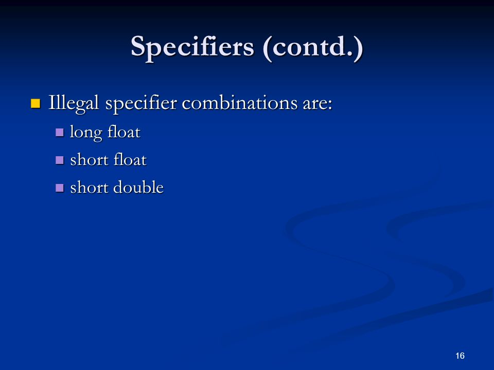 16 Specifiers (contd.) Illegal specifier combinations are: Illegal specifier combinations are: long float long float short float short float short double short double
