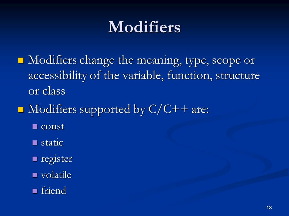 18 Modifiers Modifiers change the meaning, type, scope or accessibility of the variable, function, structure or class Modifiers change the meaning, type, scope or accessibility of the variable, function, structure or class Modifiers supported by C/C++ are: Modifiers supported by C/C++ are: const const static static register register volatile volatile friend friend