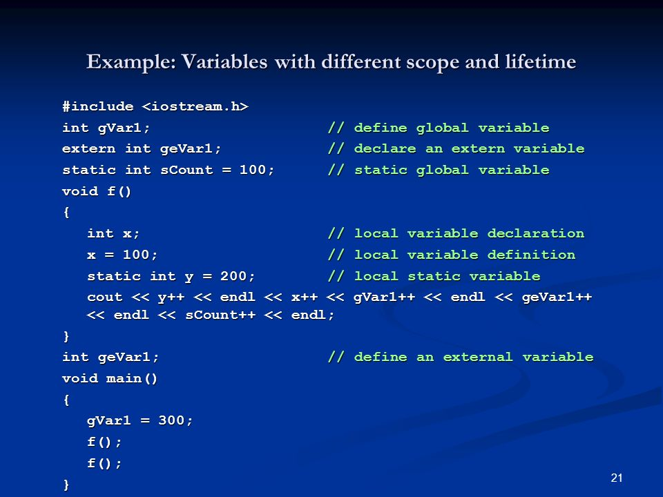 21 Example: Variables with different scope and lifetime #include #include int gVar1;// define global variable extern int geVar1;// declare an extern variable static int sCount = 100;// static global variable void f() { int x;// local variable declaration x = 100;// local variable definition static int y = 200;// local static variable cout << y++ << endl << x++ << gVar1++ << endl << geVar1++ << endl << sCount++ << endl; } int geVar1;// define an external variable void main() { gVar1 = 300; f();f();}