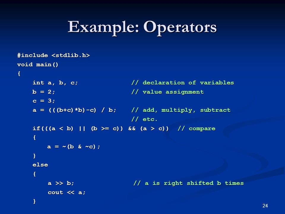 24 Example: Operators #include #include void main() { int a, b, c; // declaration of variables int a, b, c; // declaration of variables b = 2;// value assignment b = 2;// value assignment c = 3; c = 3; a = (((b+c)*b)-c) / b;// add, multiply, subtract a = (((b+c)*b)-c) / b;// add, multiply, subtract // etc.