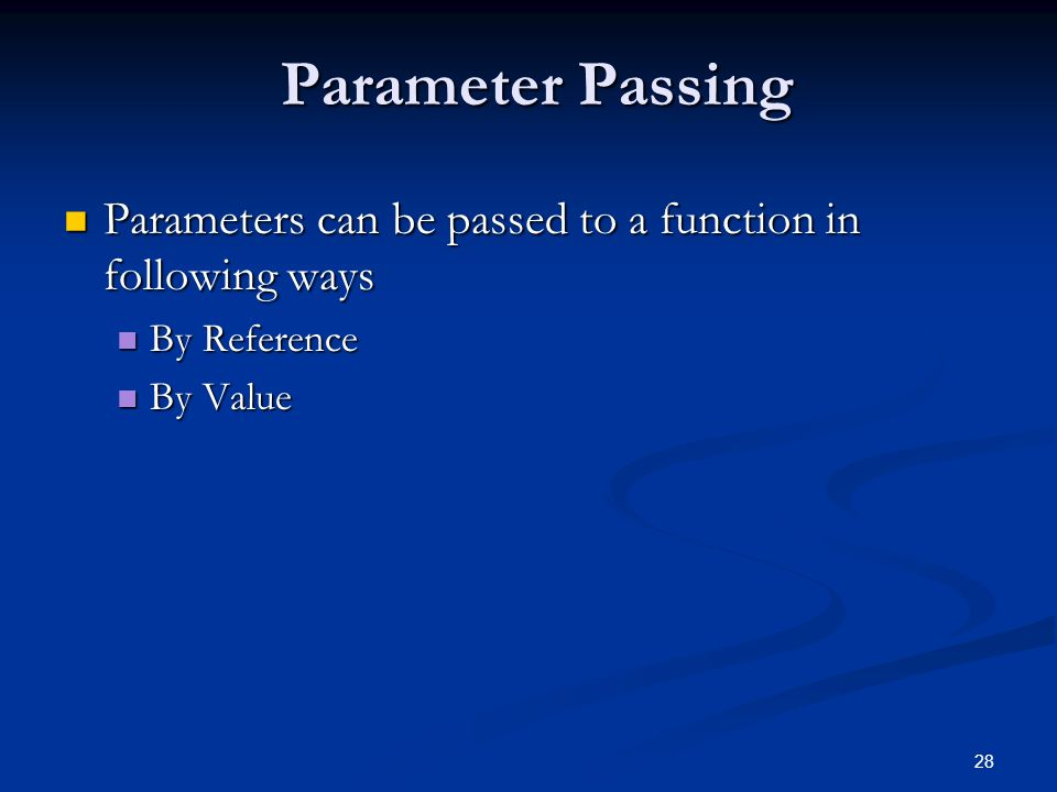 28 Parameter Passing Parameters can be passed to a function in following ways Parameters can be passed to a function in following ways By Reference By Reference By Value By Value
