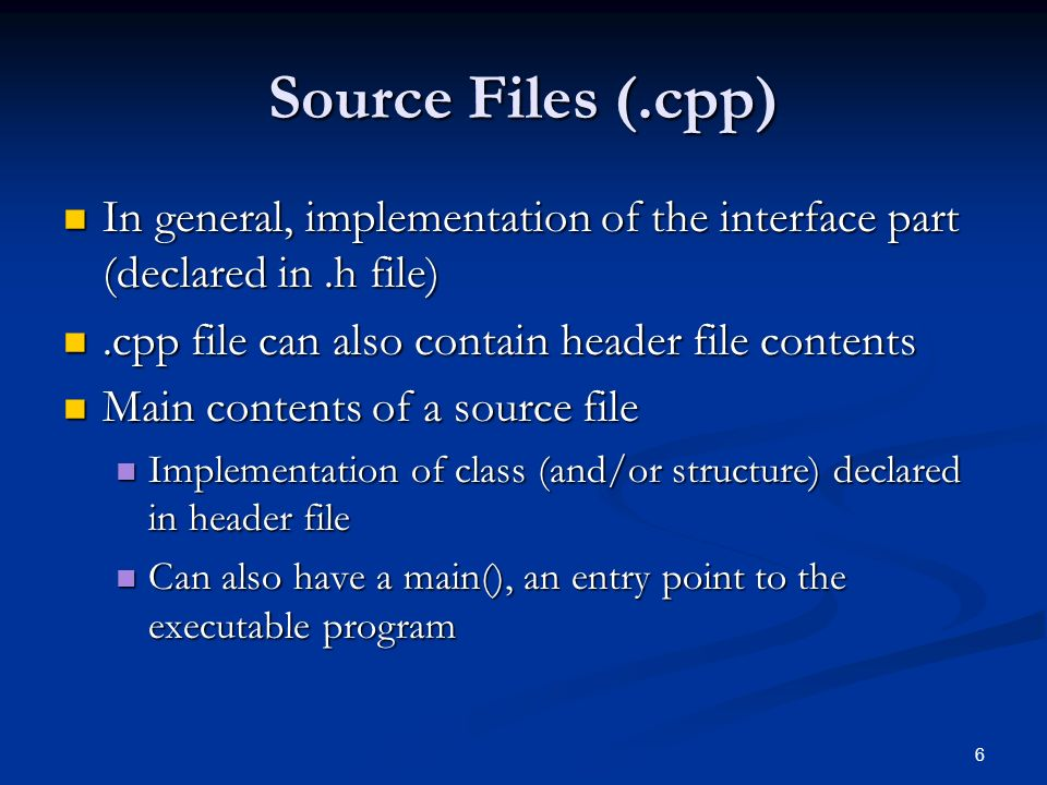 6 Source Files (.cpp) In general, implementation of the interface part (declared in.h file) In general, implementation of the interface part (declared in.h file).cpp file can also contain header file contents.cpp file can also contain header file contents Main contents of a source file Main contents of a source file Implementation of class (and/or structure) declared in header file Implementation of class (and/or structure) declared in header file Can also have a main(), an entry point to the executable program Can also have a main(), an entry point to the executable program