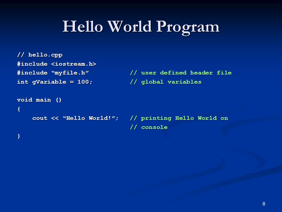 8 Hello World Program // hello.cpp #include #include #include myfile.h// user defined header file int gVariable = 100;// global variables void main () { cout << Hello World!;// printing Hello World on cout << Hello World!;// printing Hello World on // console }