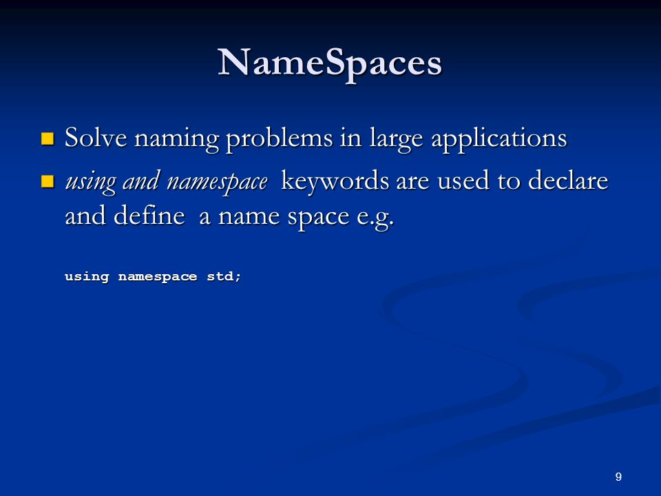 9 NameSpaces Solve naming problems in large applications Solve naming problems in large applications using and namespace keywords are used to declare and define a name space e.g.