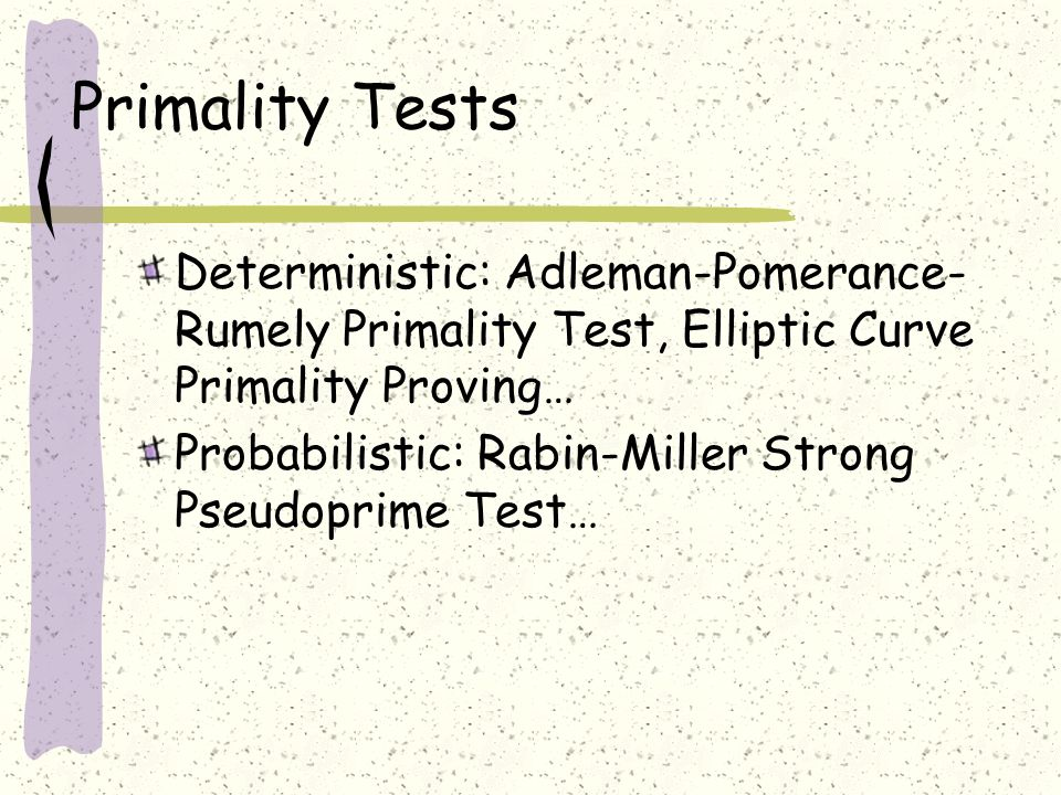 Primality Tests Deterministic: Adleman-Pomerance- Rumely Primality Test, Elliptic Curve Primality Proving… Probabilistic: Rabin-Miller Strong Pseudoprime Test…