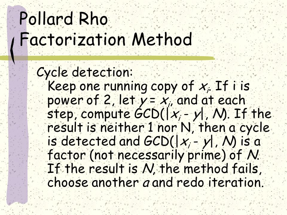 Pollard Rho Factorization Method Cycle detection: Keep one running copy of x i.