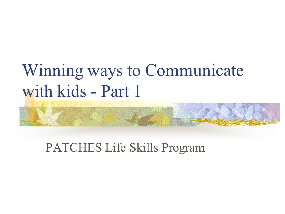 Winning ways to Communicate with kids - Part 1 PATCHES Life Skills Program