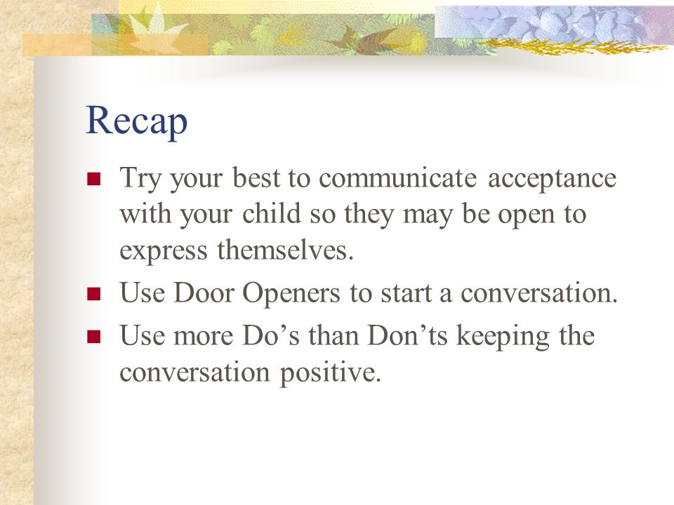 Recap Try your best to communicate acceptance with your child so they may be open to express themselves.