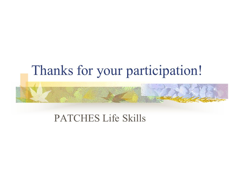 Thanks for your participation! PATCHES Life Skills