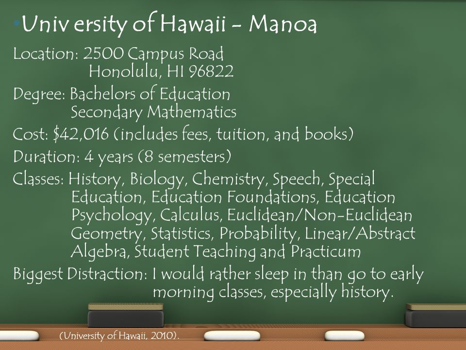 Location: 2500 Campus Road Honolulu, HI Degree: Bachelors of Education Secondary Mathematics Cost: $42,016 (includes fees, tuition, and books) Duration: 4 years (8 semesters) Classes: History, Biology, Chemistry, Speech, Special Education, Education Foundations, Education Psychology, Calculus, Euclidean/Non-Euclidean Geometry, Statistics, Probability, Linear/Abstract Algebra, Student Teaching and Practicum Biggest Distraction: I would rather sleep in than go to early morning classes, especially history.