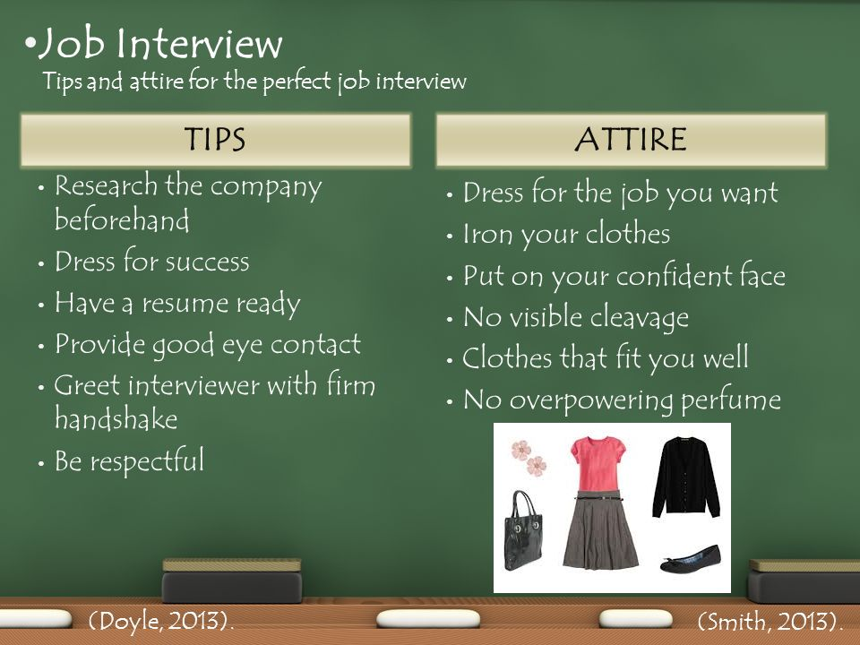 TIPS Research the company beforehand Dress for success Have a resume ready Provide good eye contact Greet interviewer with firm handshake Be respectful Dress for the job you want Iron your clothes Put on your confident face No visible cleavage Clothes that fit you well No overpowering perfume ATTIRE Job Interview Tips and attire for the perfect job interview (Doyle, 2013).