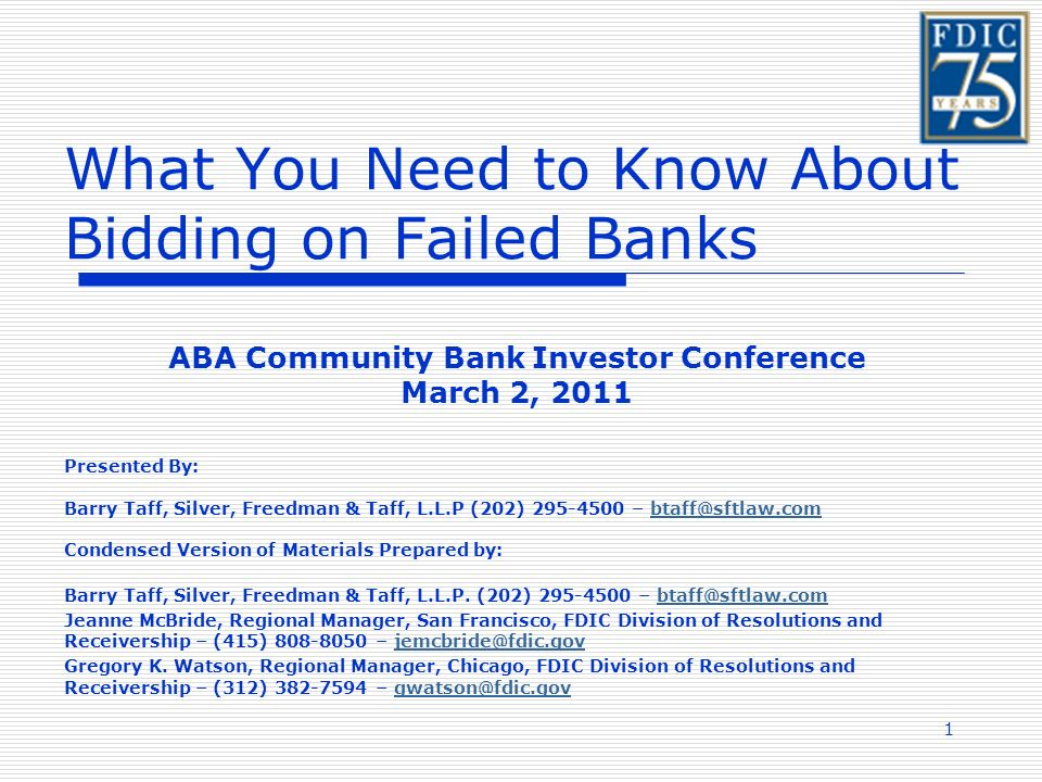 1 What You Need to Know About Bidding on Failed Banks ABA Community Bank Investor Conference March 2, 2011 Presented By: Barry Taff, Silver, Freedman & Taff, L.L.P (202) 295-4500 – btaff@sftlaw.combtaff@sftlaw.com Condensed Version of Materials Prepared by: Barry Taff, Silver, Freedman & Taff, L.L.P.