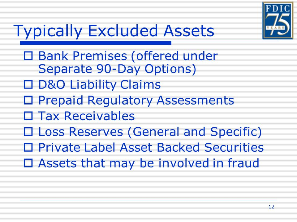 12 Typically Excluded Assets Bank Premises (offered under Separate 90-Day Options) D&O Liability Claims Prepaid Regulatory Assessments Tax Receivables Loss Reserves (General and Specific) Private Label Asset Backed Securities Assets that may be involved in fraud