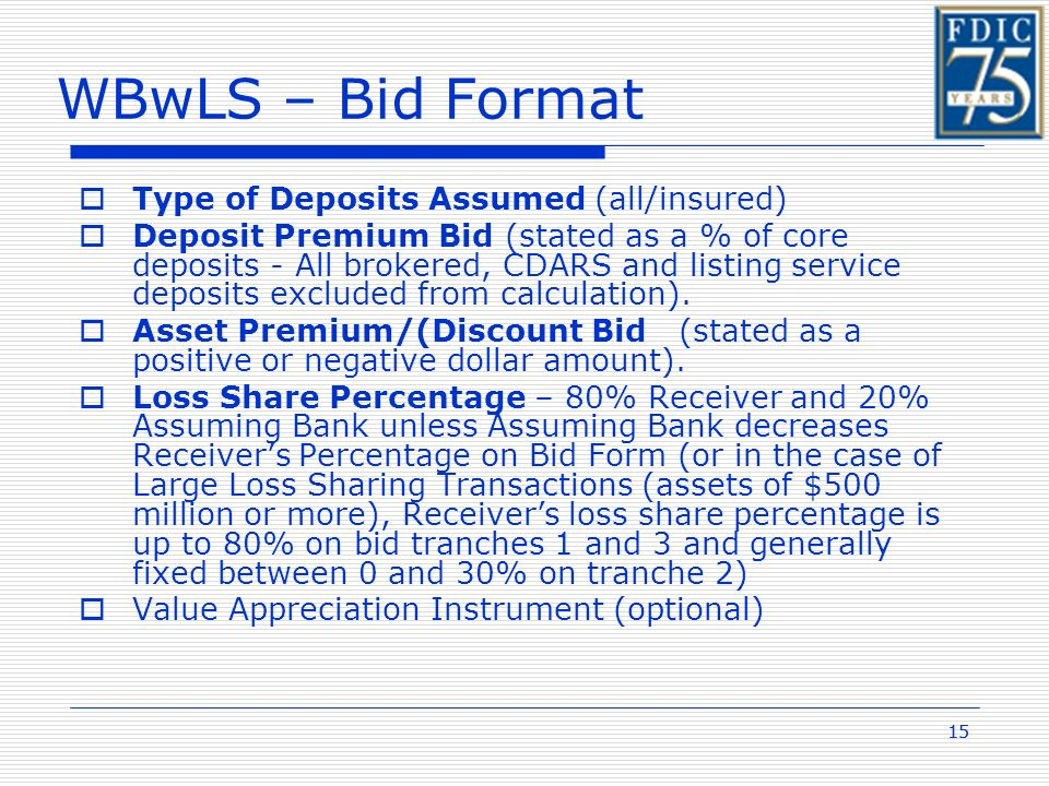 15 WBwLS – Bid Format Type of Deposits Assumed (all/insured) Deposit Premium Bid (stated as a % of core deposits - All brokered, CDARS and listing service deposits excluded from calculation).