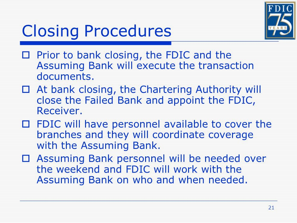 21 Closing Procedures Prior to bank closing, the FDIC and the Assuming Bank will execute the transaction documents.