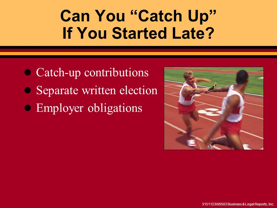 /0503 Business & Legal Reports, Inc. Can You Catch Up If You Started Late.