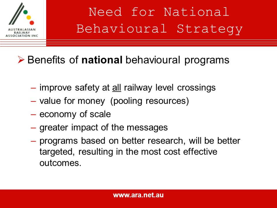 www.ara.net.au Need for National Behavioural Strategy Benefits of national behavioural programs –improve safety at all railway level crossings –value for money (pooling resources) –economy of scale –greater impact of the messages –programs based on better research, will be better targeted, resulting in the most cost effective outcomes.