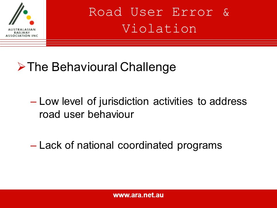 www.ara.net.au Road User Error & Violation The Behavioural Challenge –Low level of jurisdiction activities to address road user behaviour –Lack of national coordinated programs