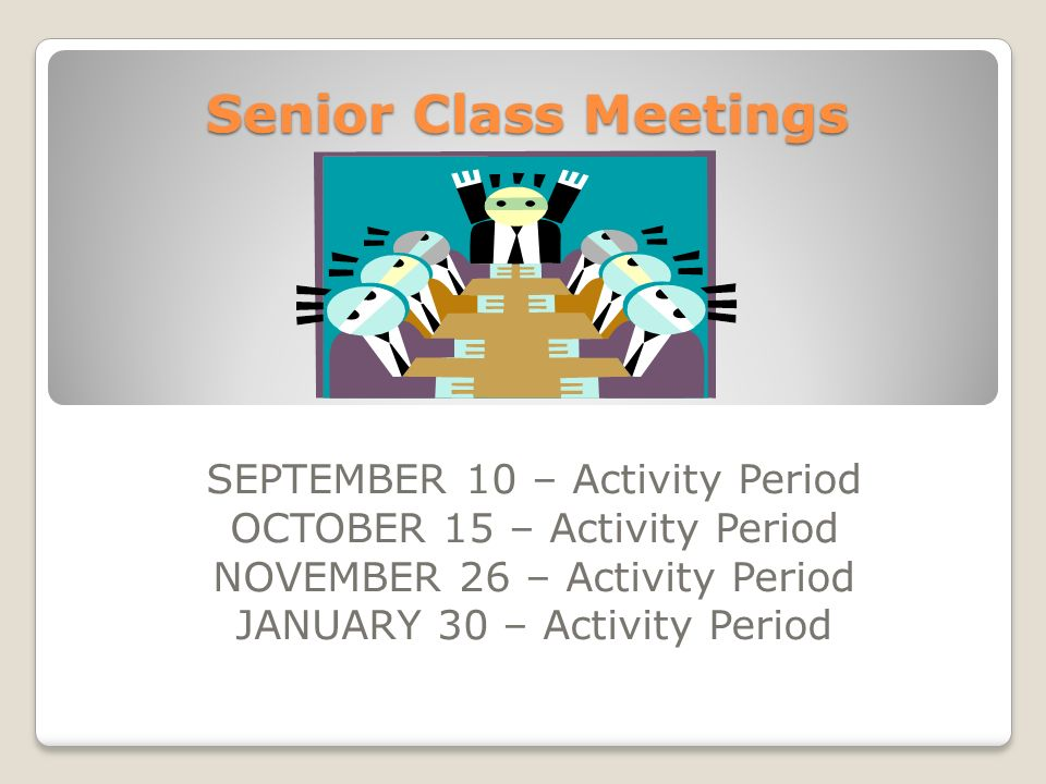 Senior Class Meetings SEPTEMBER 10 – Activity Period OCTOBER 15 – Activity Period NOVEMBER 26 – Activity Period JANUARY 30 – Activity Period