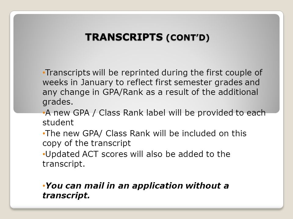 TRANSCRIPTS (CONTD) Transcripts will be reprinted during the first couple of weeks in January to reflect first semester grades and any change in GPA/Rank as a result of the additional grades.