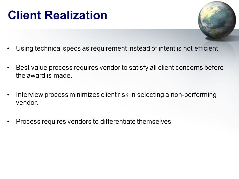 Client Realization Using technical specs as requirement instead of intent is not efficient Best value process requires vendor to satisfy all client concerns before the award is made.