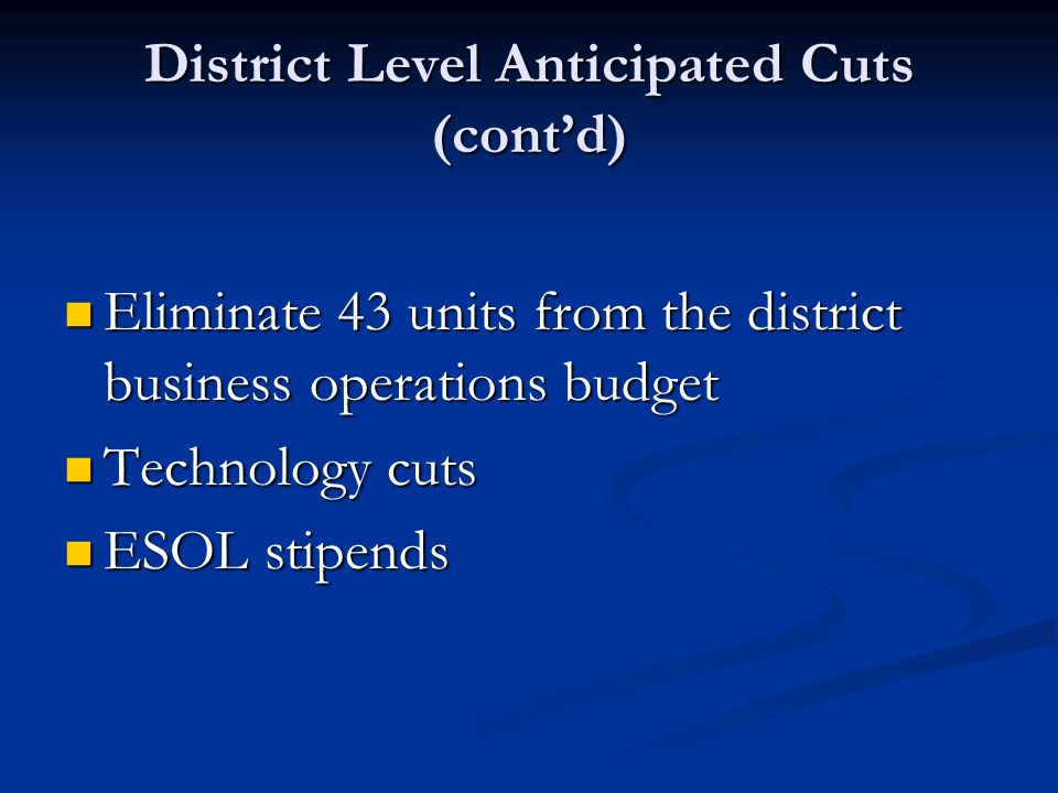 District Level Anticipated Cuts (contd) Eliminate 43 units from the district business operations budget Eliminate 43 units from the district business operations budget Technology cuts Technology cuts ESOL stipends ESOL stipends