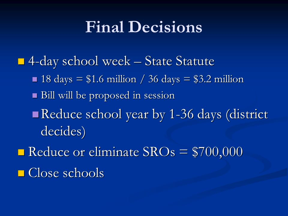 Final Decisions 4-day school week – State Statute 4-day school week – State Statute 18 days = $1.6 million / 36 days = $3.2 million 18 days = $1.6 million / 36 days = $3.2 million Bill will be proposed in session Bill will be proposed in session Reduce school year by 1-36 days (district decides) Reduce school year by 1-36 days (district decides) Reduce or eliminate SROs = $700,000 Reduce or eliminate SROs = $700,000 Close schools Close schools