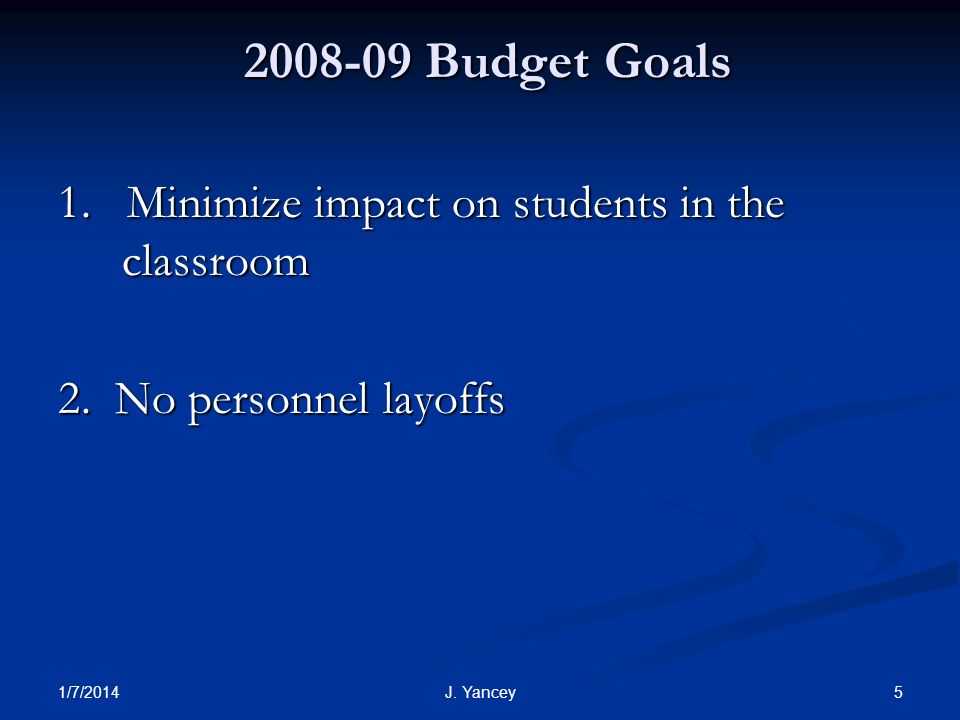 1/7/2014 5J. Yancey 2008-09 Budget Goals 1. Minimize impact on students in the classroom 2.