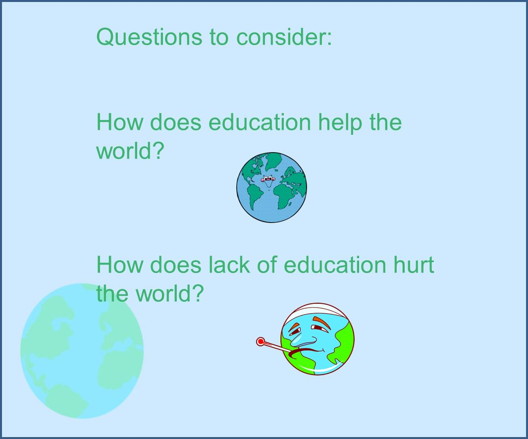 Questions to consider: How does education help the world.