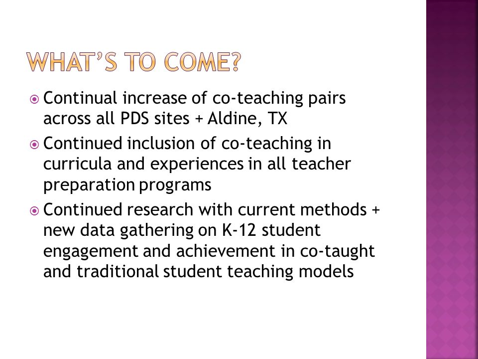 Continual increase of co-teaching pairs across all PDS sites + Aldine, TX Continued inclusion of co-teaching in curricula and experiences in all teacher preparation programs Continued research with current methods + new data gathering on K-12 student engagement and achievement in co-taught and traditional student teaching models