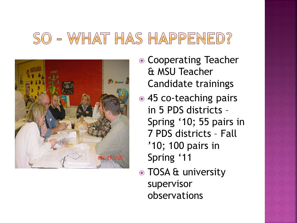 Cooperating Teacher & MSU Teacher Candidate trainings 45 co-teaching pairs in 5 PDS districts – Spring 10; 55 pairs in 7 PDS districts – Fall 10; 100 pairs in Spring 11 TOSA & university supervisor observations