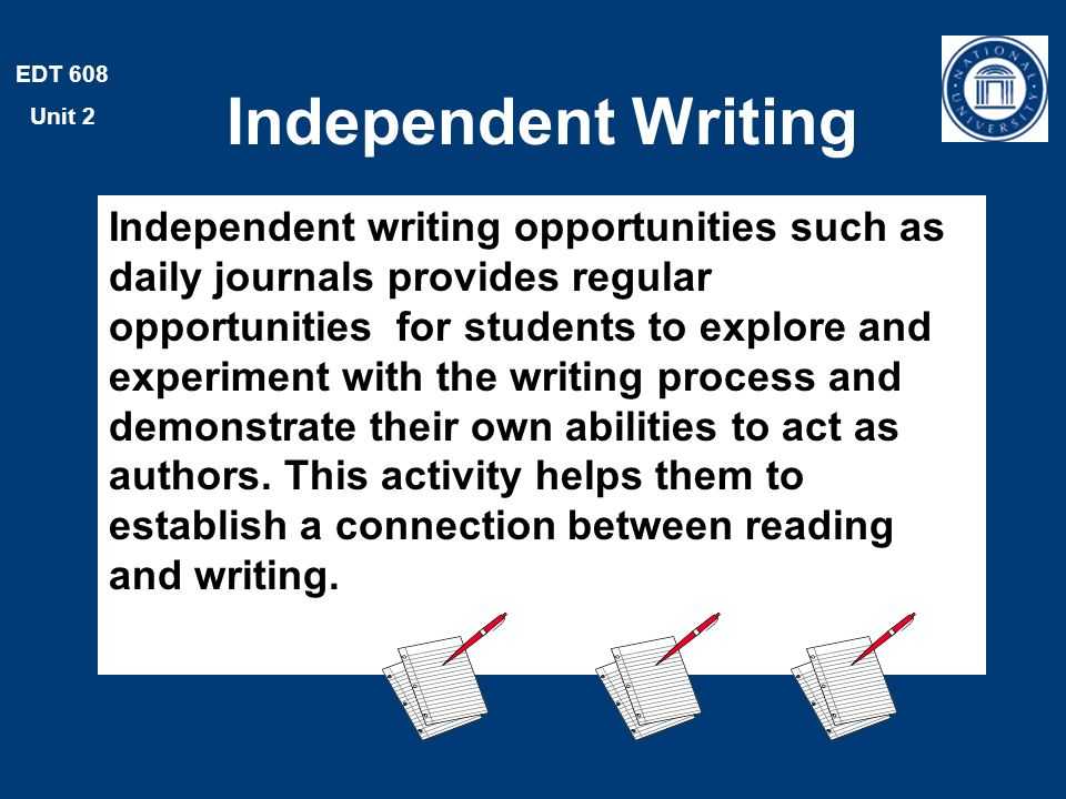 EDT 608 Unit 2 Independent Writing Independent writing opportunities such as daily journals provides regular opportunities for students to explore and experiment with the writing process and demonstrate their own abilities to act as authors.