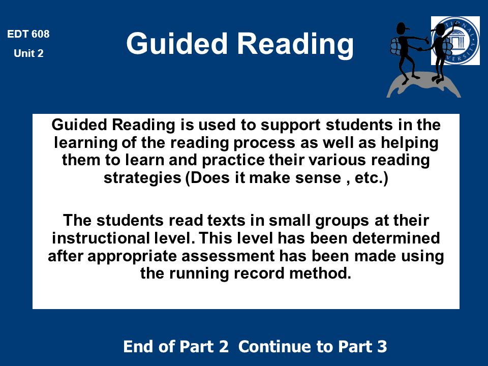 EDT 608 Unit 2 Guided Reading Guided Reading is used to support students in the learning of the reading process as well as helping them to learn and practice their various reading strategies (Does it make sense, etc.) The students read texts in small groups at their instructional level.