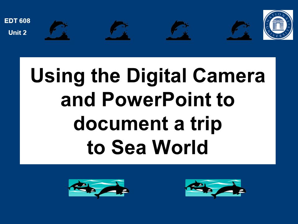 EDT 608 Unit 2 Using the Digital Camera and PowerPoint to document a trip to Sea World