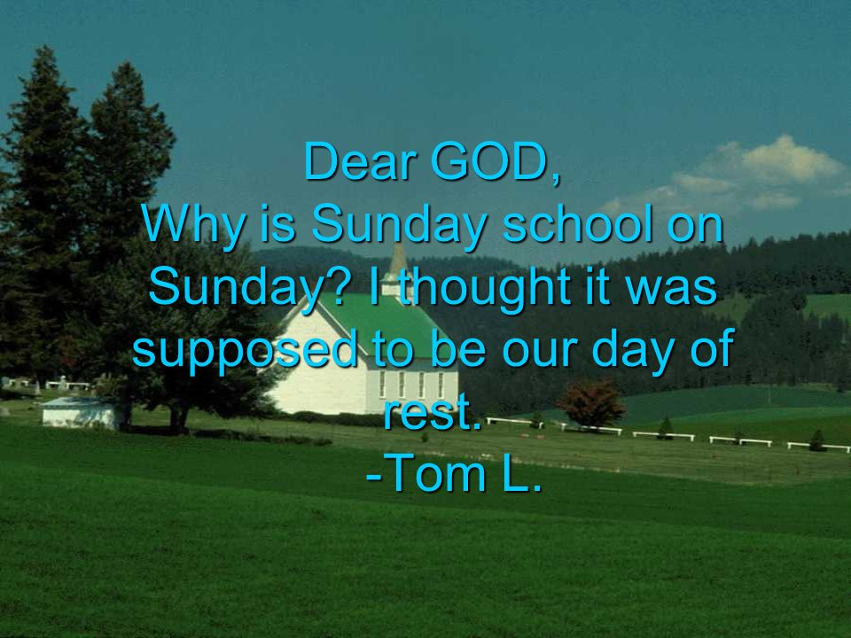 Dear GOD, Why is Sunday school on Sunday I thought it was supposed to be our day of rest. -Tom L.