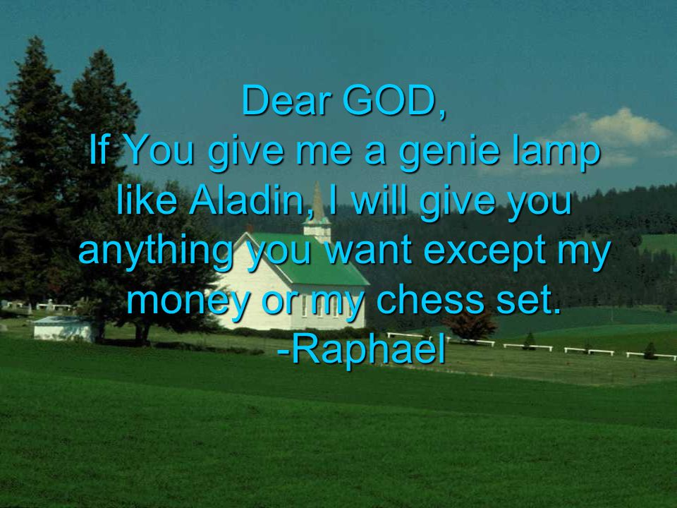 Dear GOD, If You give me a genie lamp like Aladin, I will give you anything you want except my money or my chess set.