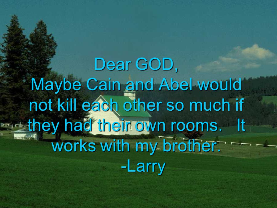 Dear GOD, Maybe Cain and Abel would not kill each other so much if they had their own rooms.