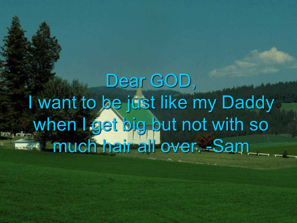 Dear GOD, I want to be just like my Daddy when I get big but not with so much hair all over. -Sam
