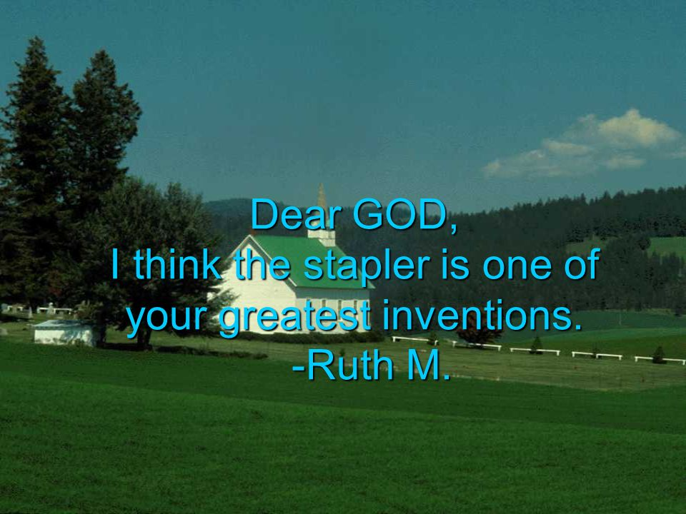 Dear GOD, I think the stapler is one of your greatest inventions. -Ruth M.